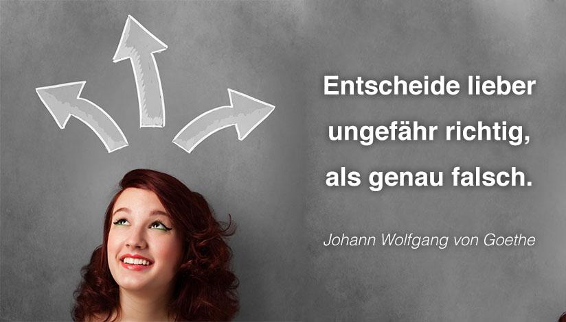 Entscheide lieber ungefähr richtig, als genau falsch. - Johann Wolfgang von Goethe